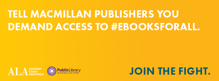 TELL MACMILLAN PUBLISHERS YOU DEMAND ACCESS TO #EBOOKSFORALL - ALA PLA CAMPAIGN JOIN THE FIGHT
